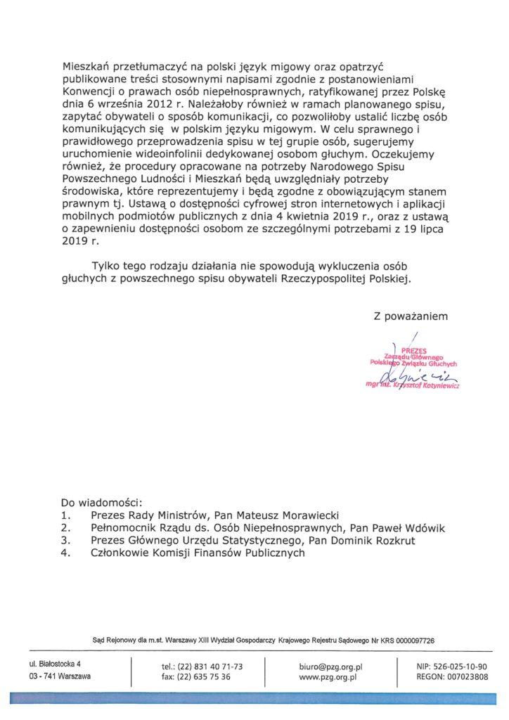 """Zarząd Główny Polskiego Związku Głuchych, reprezentujący  największą ogólnopolską organizację zrzeszającą osoby głuche, w związku z planowanym Narodowym Spisem Powszechnym Ludności i Mieszkań oraz przedstawionym projektem ustawy o zmianie ustawy o narodowym spisie powszechnym ludności i mieszkań w 2021 r., zwraca uwagę na fakt, iż  przedstawiany projekt w żaden sposób nie zapewnia osobom głuchym  udziału w niniejszym spisie. W proponowanych zmianach, brak bowiem  jakiejkolwiek wzmianki o możliwości przeprowadzenia samospisu w  polskim języku migowym.  Zapisy zawarte w art. 15 projektu ustawy wskazują, iż samospisu dokonują obywatele samodzielnie w formie on-line, a w przypadku gdy  cyt.: ,, osoba fizyczna objęta spisem powszechnym, która nie może  dopełnić obowiązku przeprowadzenia samospisu internetowego, w  szczególności ze względu na stan zdrowia lub uzasadniony interes tej  osoby, zgłasza ten fakt służbom statystyki publicznej, telefonując na  podany do wiadomości publicznej numer infolinii spisowej, nie później niż do dnia 31 sierpnia 2021 r."""", ustawodawca nie uwzględnił możliwości  kontaktu z takimi służbami osobom głuchym.  Zapisy zawarte w art. 16 ust.1 projektu ustawy cyt.:,,[ ... ] zapewniają bezpłatny dostęp do pomieszczeń wyposażonych w sprzęt komputerowy z zainstalowanym oprogramowaniem wystarczającym do przeprowadzenia samospisu internetowego"""", również nie uwzględniają potrzeb osób  głuchych.  Mając na uwadze to, iż większość osób głuchych komunikuje się  polskim językiem migowym, należy bezwzględnie, wszelkie informacje o planowanym spisie oraz sam Narodowy Spis Powszechny Ludności i Mieszkań przetłumaczyć na polski język migowy oraz opatrzyć publikowane treści stosownymi napisami zgodnie z postanowieniami Konwencji o prawach osób niepełnosprawnych, ratyfikowanej przez Polskę dnia 6 września 2012 r. Należałoby również w ramach planowanego spisu, zapytać obywateli o sposób komunikacji, co pozwoliłoby ustalić liczbę osób komunikujących się w polskim jęz"""